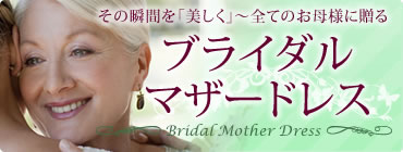 その瞬間を「美しく」~全てのお母様に贈るブライダルマザードレス